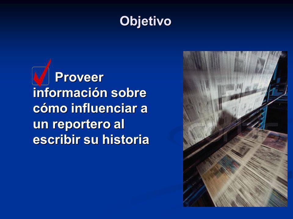 Objetivo Proveer información sobre cómo influenciar a un reportero al escribir su historia Proveer información sobre cómo influenciar a un reportero a