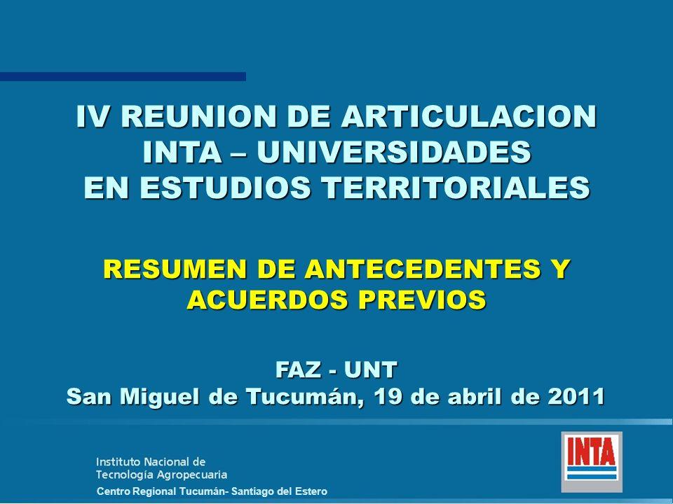 Centro Regional Tucumán- Santiago del Estero IV REUNION DE ARTICULACION INTA – UNIVERSIDADES EN ESTUDIOS TERRITORIALES RESUMEN DE ANTECEDENTES Y ACUERDOS PREVIOS FAZ - UNT San Miguel de Tucumán, 19 de abril de 2011