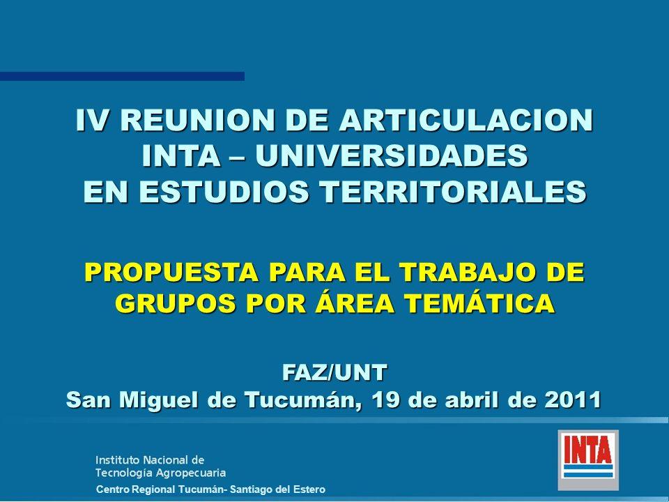 Centro Regional Tucumán- Santiago del Estero IV REUNION DE ARTICULACION INTA – UNIVERSIDADES EN ESTUDIOS TERRITORIALES PROPUESTA PARA EL TRABAJO DE GRUPOS POR ÁREA TEMÁTICA FAZ/UNT San Miguel de Tucumán, 19 de abril de 2011