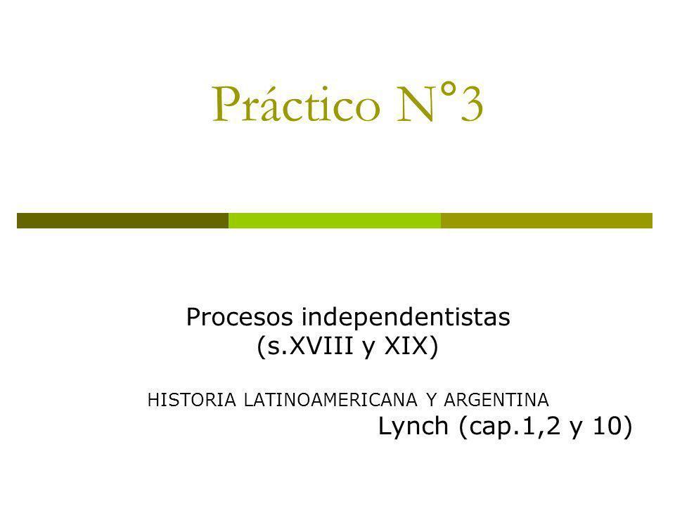 Práctico N°3 Procesos independentistas (s.XVIII y XIX) HISTORIA LATINOAMERICANA Y ARGENTINA Lynch (cap.1,2 y 10)