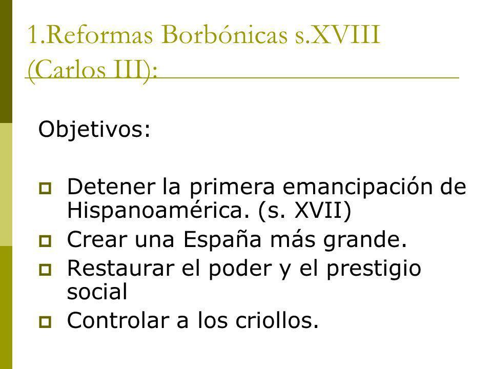 1.Reformas Borbónicas s.XVIII (Carlos III): Objetivos: Detener la primera emancipación de Hispanoamérica. (s. XVII) Crear una España más grande. Resta