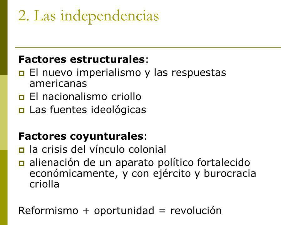 2. Las independencias Factores estructurales: El nuevo imperialismo y las respuestas americanas El nacionalismo criollo Las fuentes ideológicas Factor