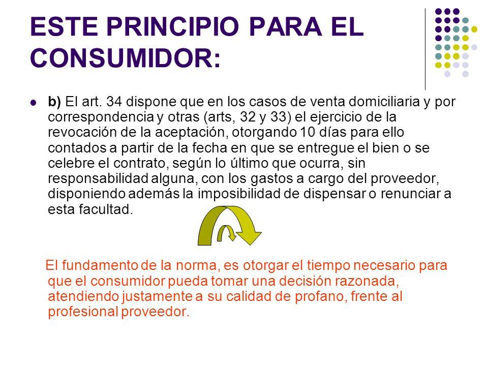 ESTE PRINCIPIO PARA EL CONSUMIDOR: b) El art. 34 dispone que en los casos de venta domiciliaria y por correspondencia y otras (arts, 32 y 33) el ejerc