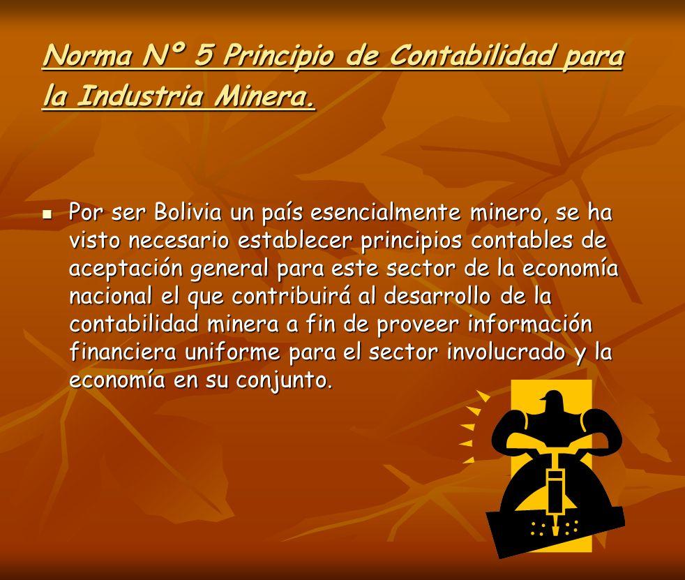 Norma Nº 5 Principio de Contabilidad para la Industria Minera. Por ser Bolivia un país esencialmente minero, se ha visto necesario establecer principi