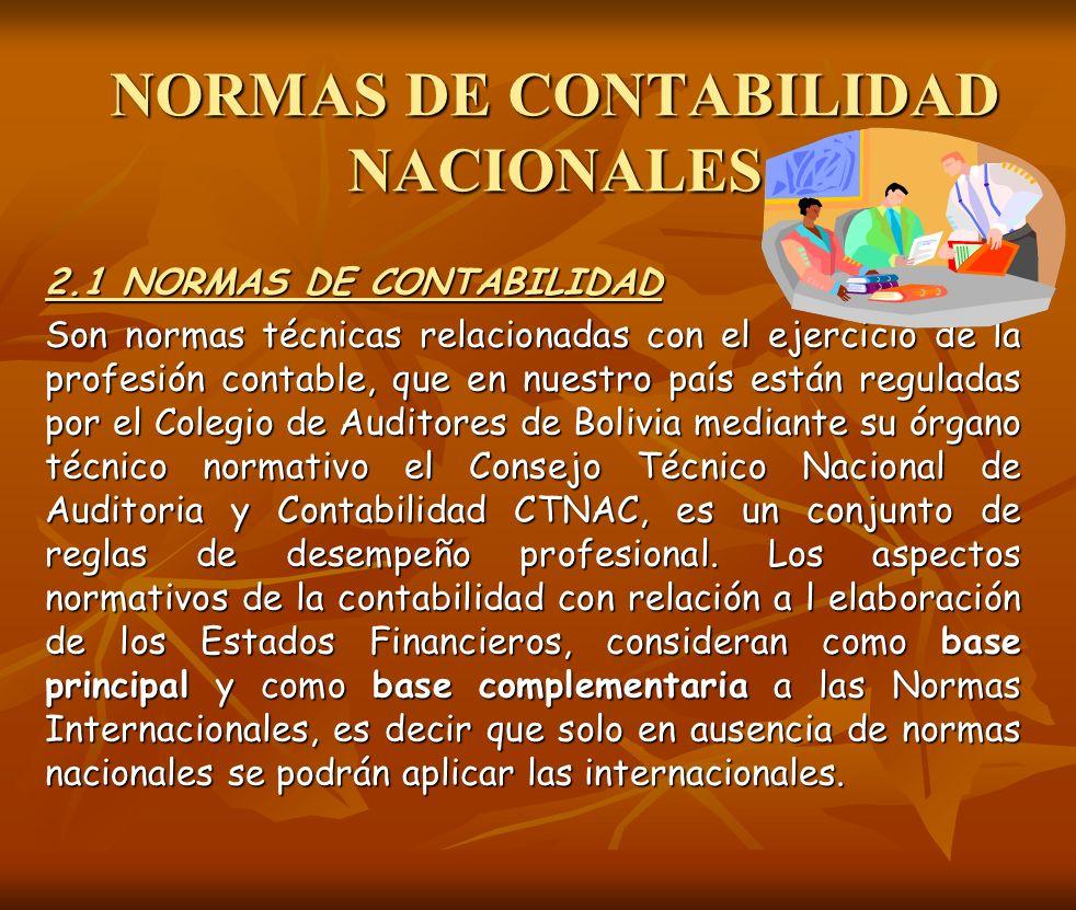 NORMAS DE CONTABILIDAD NACIONALES 2.1 NORMAS DE CONTABILIDAD Son normas técnicas relacionadas con el ejercicio de la profesión contable, que en nuestr