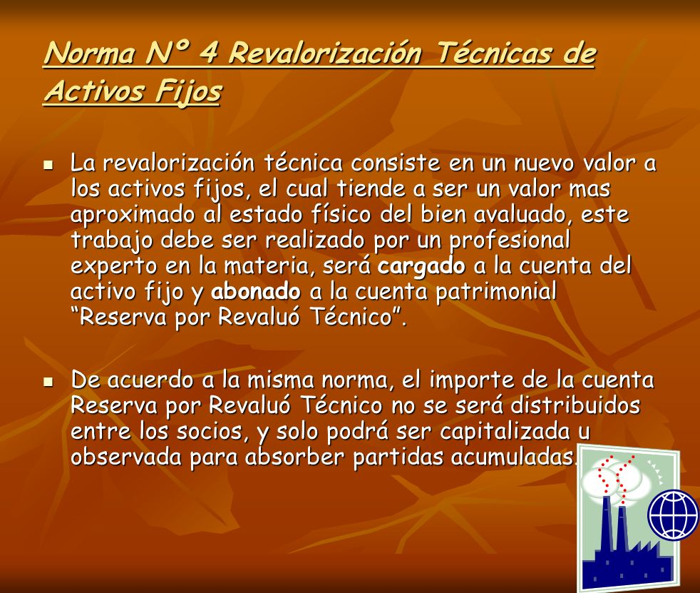 Norma Nº 4 Revalorización Técnicas de Activos Fijos La revalorización técnica consiste en un nuevo valor a los activos fijos, el cual tiende a ser un