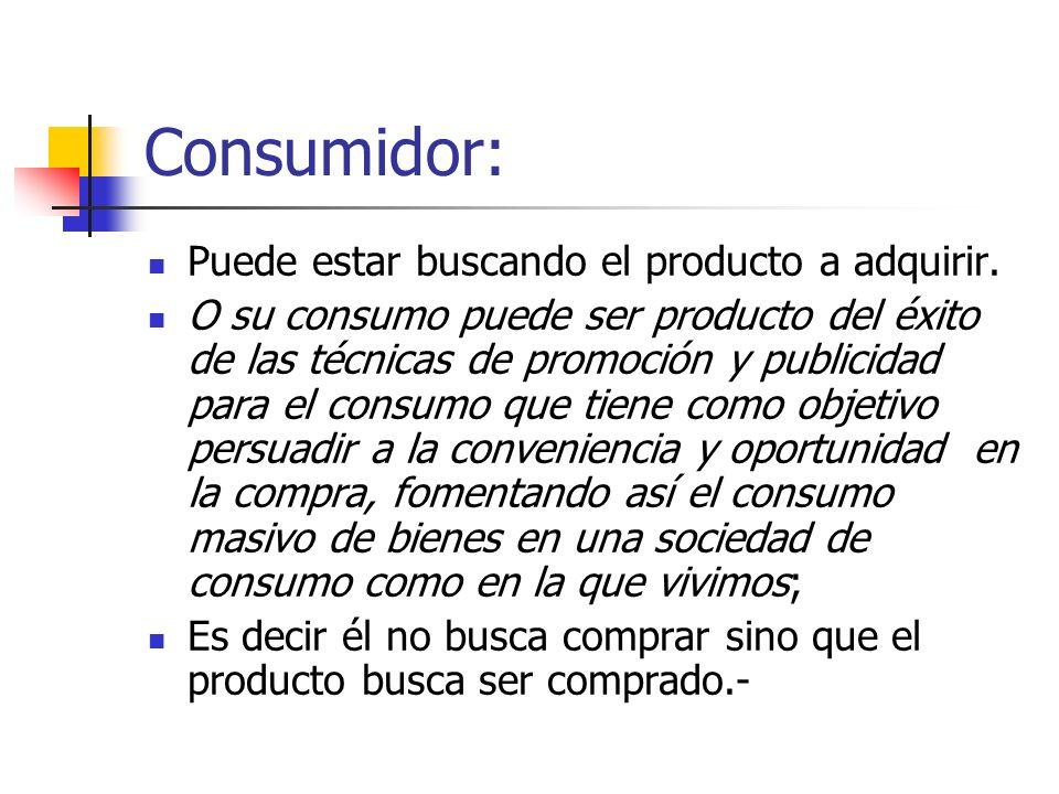 Consumidor: Puede estar buscando el producto a adquirir. O su consumo puede ser producto del éxito de las técnicas de promoción y publicidad para el c