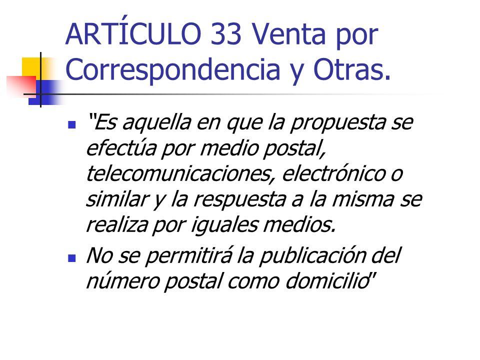 ARTÍCULO 33 Venta por Correspondencia y Otras. Es aquella en que la propuesta se efectúa por medio postal, telecomunicaciones, electrónico o similar y
