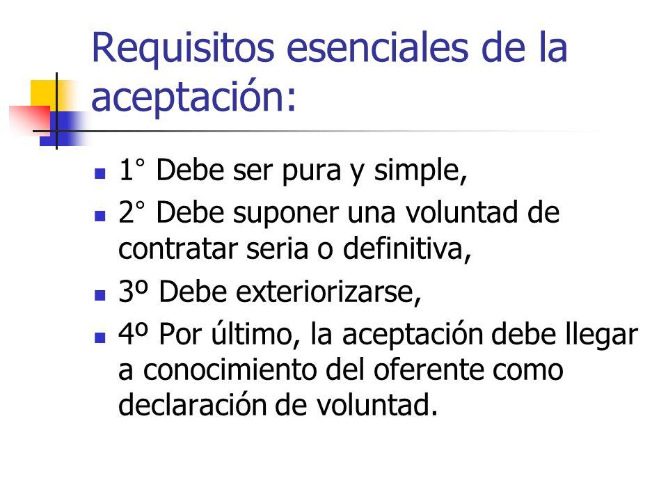 Requisitos esenciales de la aceptación: 1° Debe ser pura y simple, 2° Debe suponer una voluntad de contratar seria o definitiva, 3º Debe exteriorizars