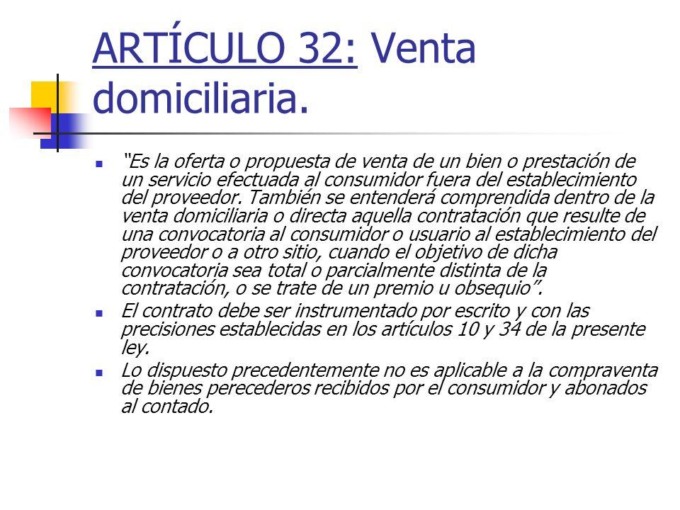 ARTÍCULO 32: Venta domiciliaria. Es la oferta o propuesta de venta de un bien o prestación de un servicio efectuada al consumidor fuera del establecim