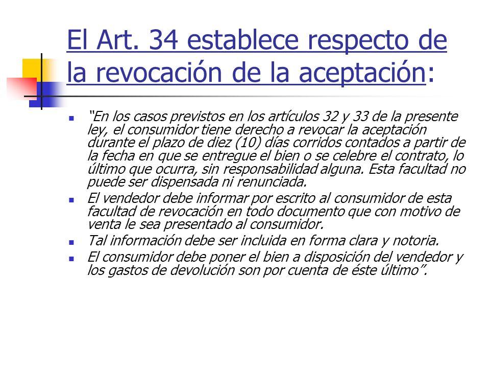 El Art. 34 establece respecto de la revocación de la aceptación: En los casos previstos en los artículos 32 y 33 de la presente ley, el consumidor tie
