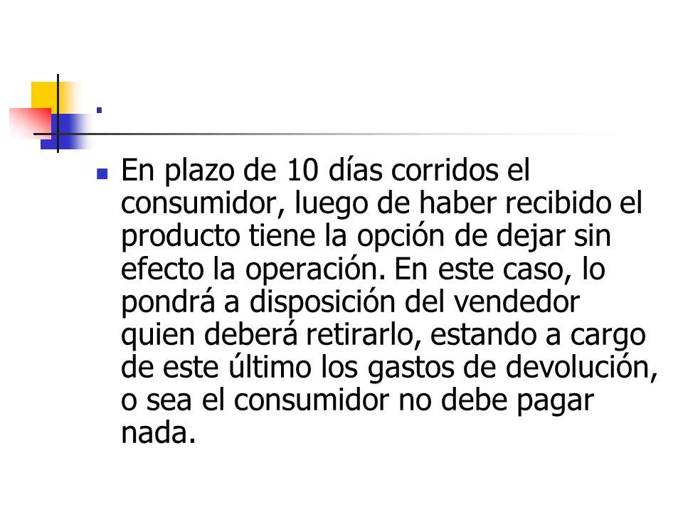 . En plazo de 10 días corridos el consumidor, luego de haber recibido el producto tiene la opción de dejar sin efecto la operación. En este caso, lo p