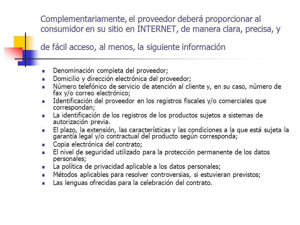 Complementariamente, el proveedor deberá proporcionar al consumidor en su sitio en INTERNET, de manera clara, precisa, y de fácil acceso, al menos, la