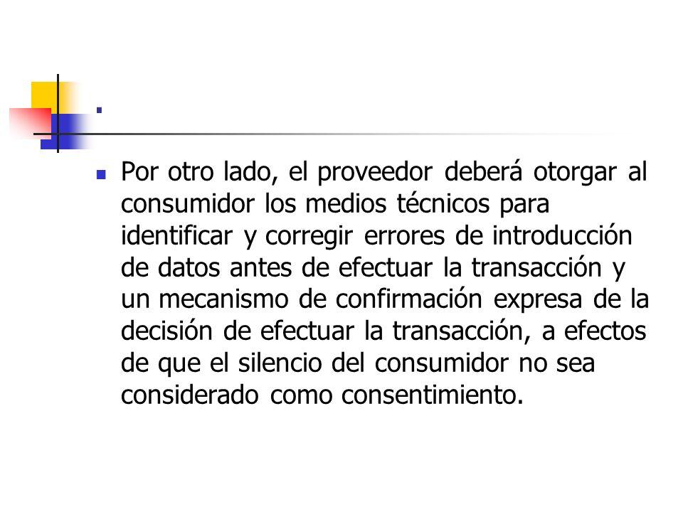 . Por otro lado, el proveedor deberá otorgar al consumidor los medios técnicos para identificar y corregir errores de introducción de datos antes de e