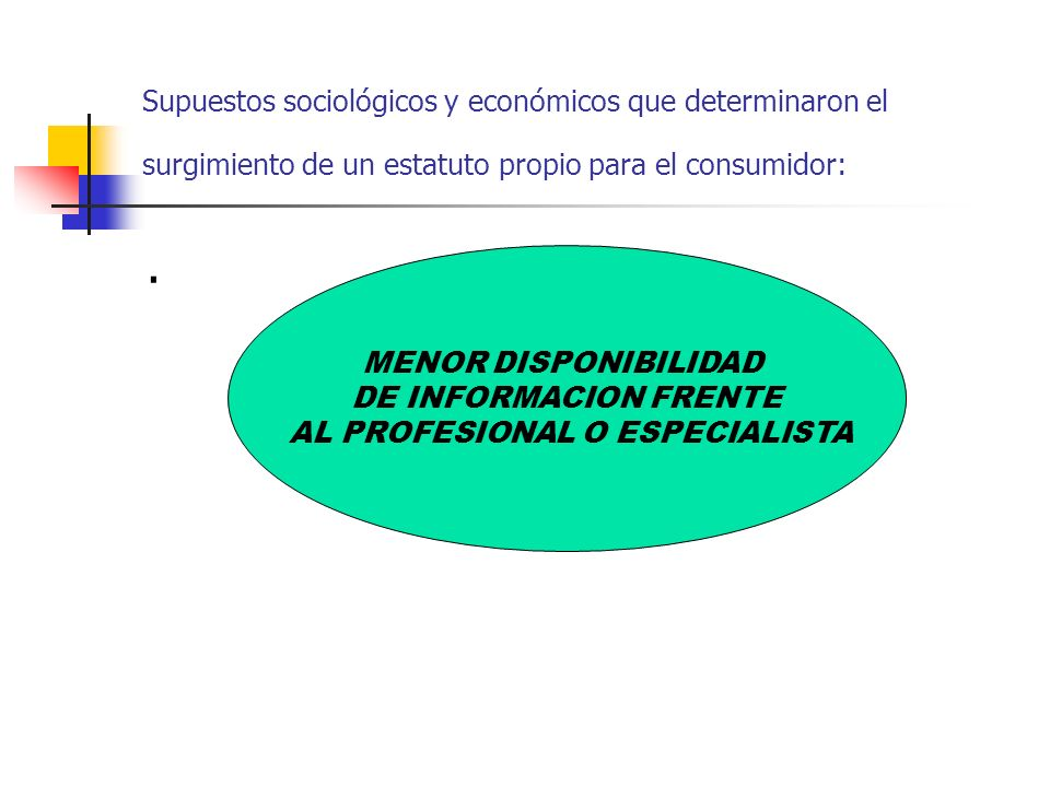 Supuestos sociológicos y económicos que determinaron el surgimiento de un estatuto propio para el consumidor:. MENOR DISPONIBILIDAD DE INFORMACION FRE