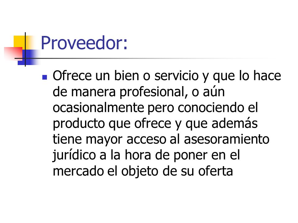 Proveedor: Ofrece un bien o servicio y que lo hace de manera profesional, o aún ocasionalmente pero conociendo el producto que ofrece y que además tie