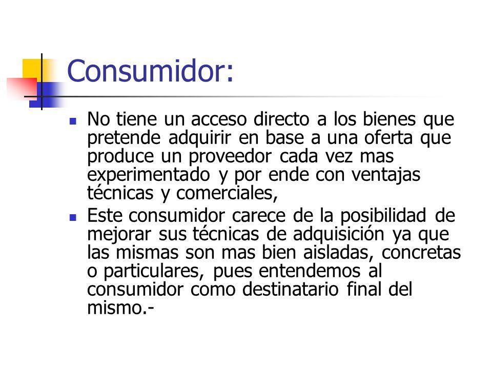 Consumidor: No tiene un acceso directo a los bienes que pretende adquirir en base a una oferta que produce un proveedor cada vez mas experimentado y p