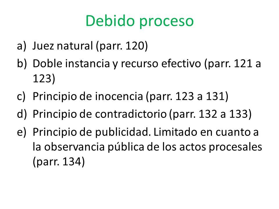 Debido proceso a)Juez natural (parr. 120) b)Doble instancia y recurso efectivo (parr. 121 a 123) c)Principio de inocencia (parr. 123 a 131) d)Principi