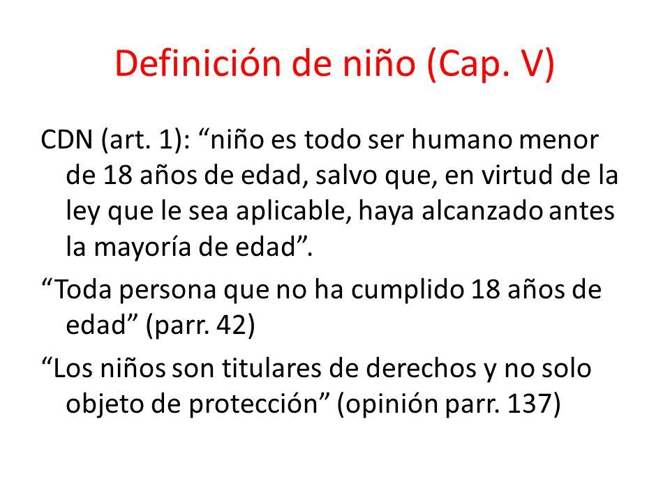 Definición de niño (Cap. V) CDN (art. 1): niño es todo ser humano menor de 18 años de edad, salvo que, en virtud de la ley que le sea aplicable, haya