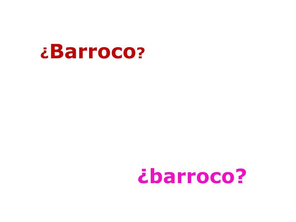 BARROCO = fenómeno plural o Límites cronológicos problemáticos: arte de los siglos XVII y XVIII.
