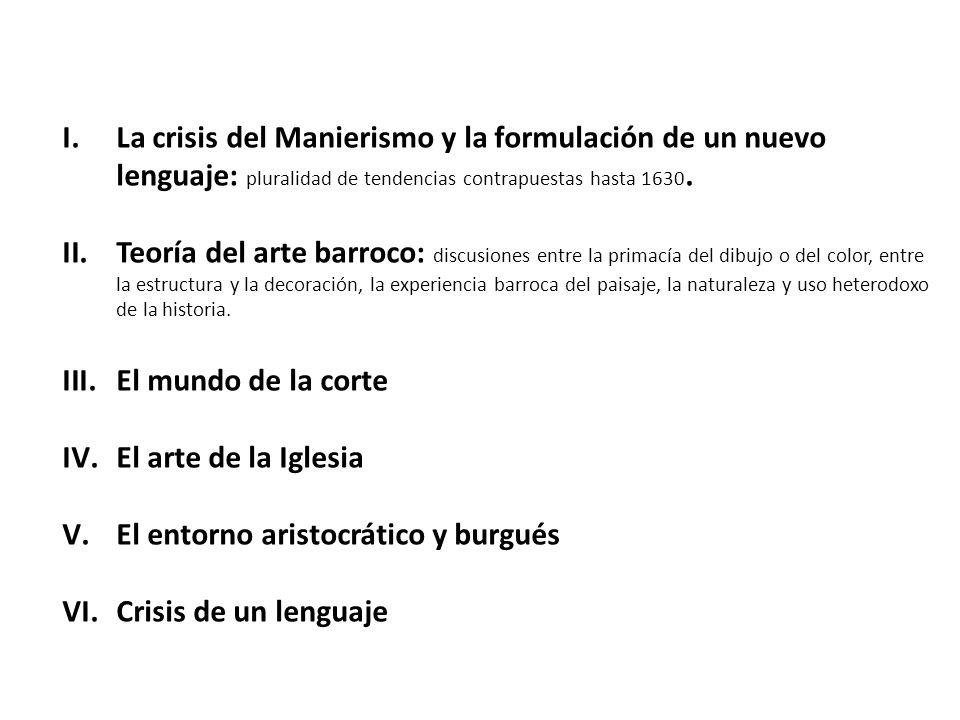 I.La crisis del Manierismo y la formulación de un nuevo lenguaje: pluralidad de tendencias contrapuestas hasta 1630. II.Teoría del arte barroco: discu
