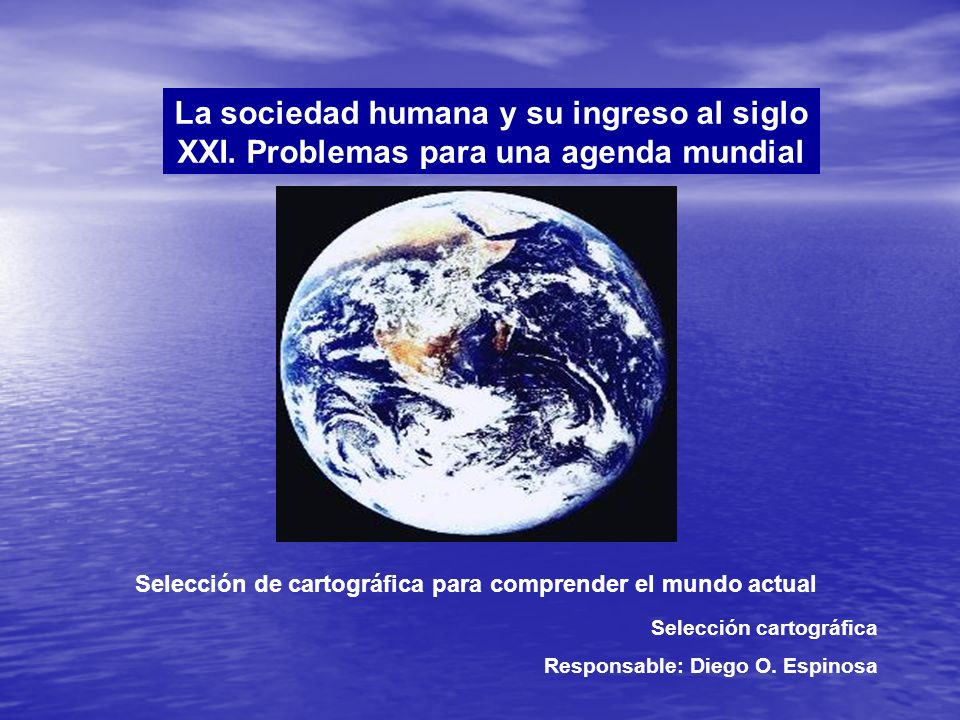 La sociedad humana y su ingreso al siglo XXI. Problemas para una agenda mundial Selección de cartográfica para comprender el mundo actual Selección ca