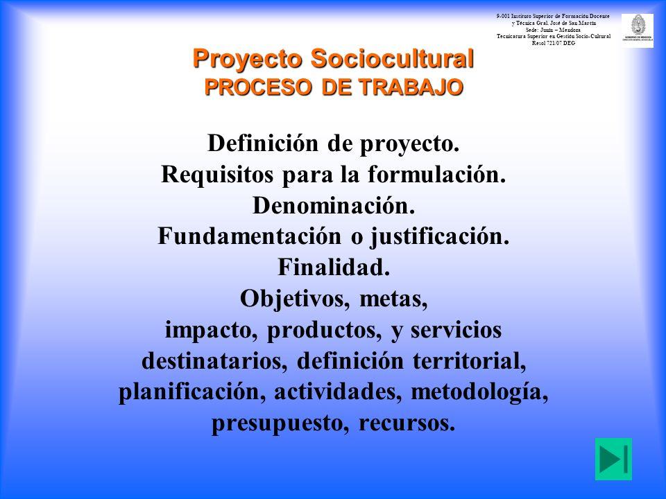 Proyecto Sociocultural PROCESO DE TRABAJO Definición de proyecto. Requisitos para la formulación. Denominación. Fundamentación o justificación. Finali