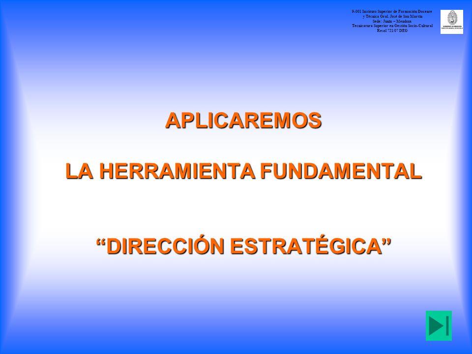 APLICAREMOS LA HERRAMIENTA FUNDAMENTAL DIRECCIÓN ESTRATÉGICA 9-001 Instituto Superior de Formación Docente y Técnica Gral. José de San Martín Sede: Ju