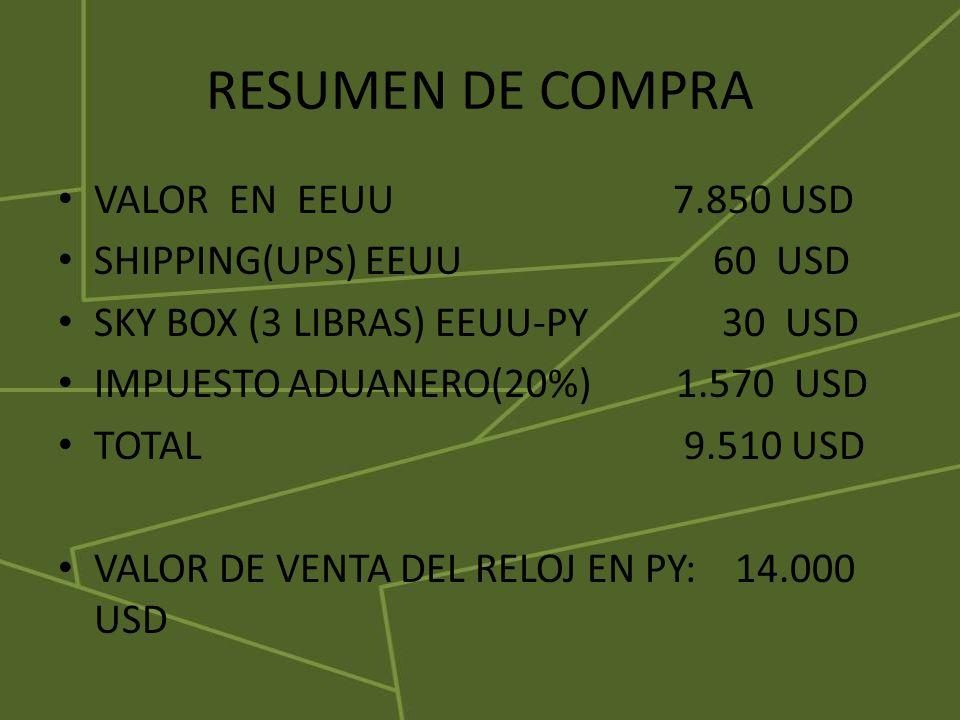 RESUMEN DE COMPRA VALOR EN EEUU 7.850 USD SHIPPING(UPS) EEUU 60 USD SKY BOX (3 LIBRAS) EEUU-PY 30 USD IMPUESTO ADUANERO(20%) 1.570 USD TOTAL 9.510 USD VALOR DE VENTA DEL RELOJ EN PY: 14.000 USD