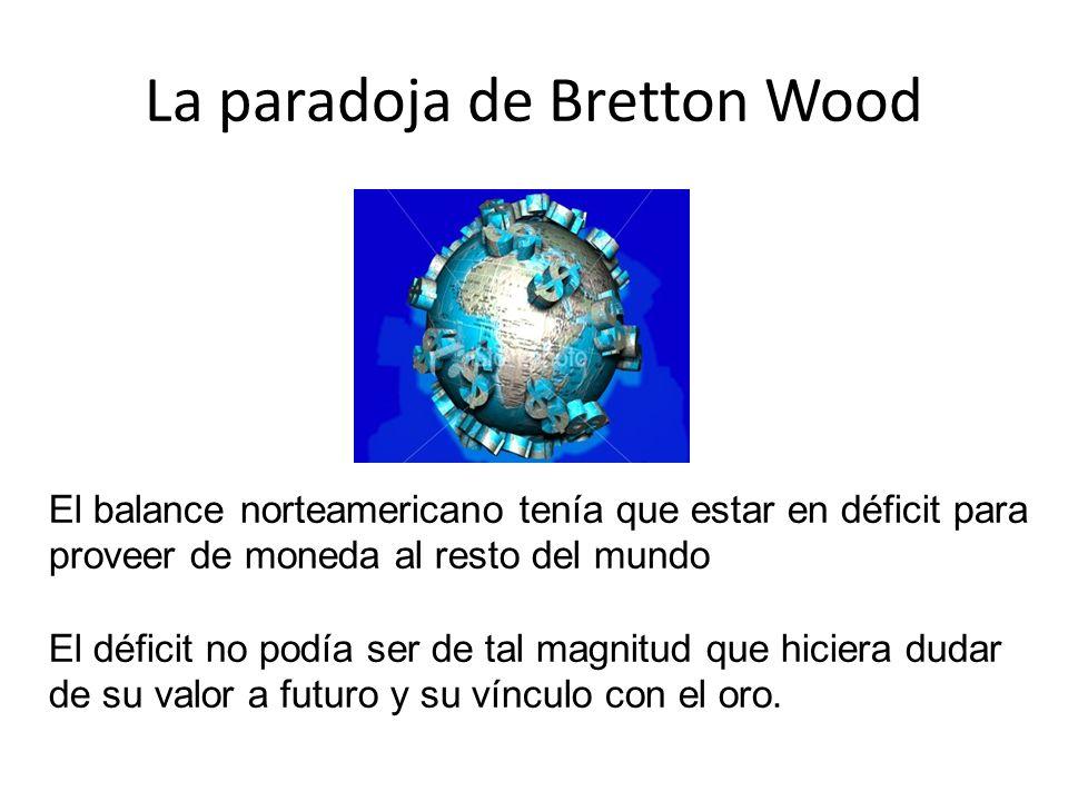La paradoja de Bretton Wood El balance norteamericano tenía que estar en déficit para proveer de moneda al resto del mundo El déficit no podía ser de
