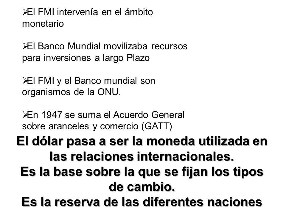 El FMI intervenía en el ámbito monetario El Banco Mundial movilizaba recursos para inversiones a largo Plazo El FMI y el Banco mundial son organismos