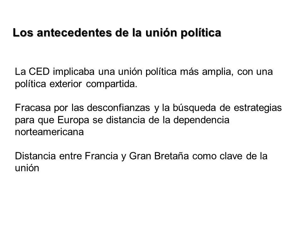 Los antecedentes de la unión política La CED implicaba una unión política más amplia, con una política exterior compartida. Fracasa por las desconfian