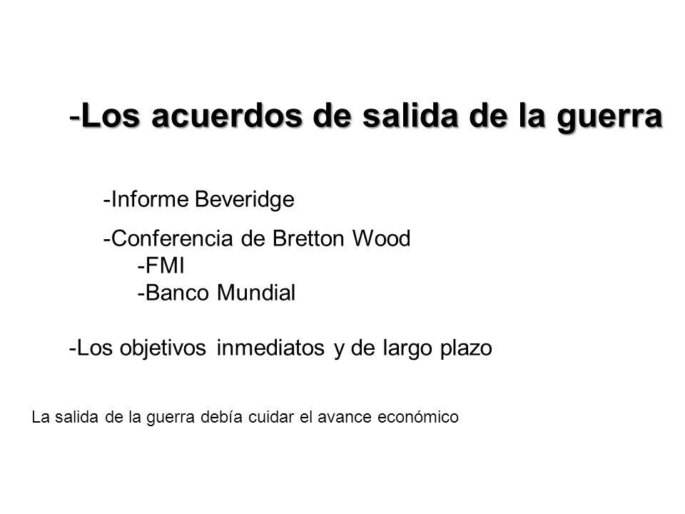 -Los acuerdos de salida de la guerra -Informe Beveridge -Conferencia de Bretton Wood -FMI -Banco Mundial -Los objetivos inmediatos y de largo plazo La