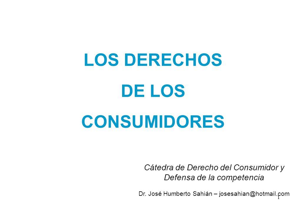 LOS DERECHOS DE LOS CONSUMIDORES Cátedra de Derecho del Consumidor y Defensa de la competencia Dr. José Humberto Sahián – josesahian@hotmail.com 1