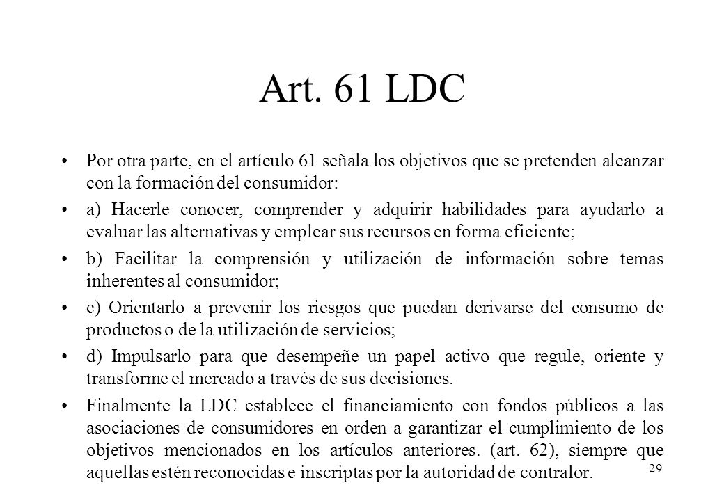 Art. 61 LDC Por otra parte, en el artículo 61 señala los objetivos que se pretenden alcanzar con la formación del consumidor: a) Hacerle conocer, comp