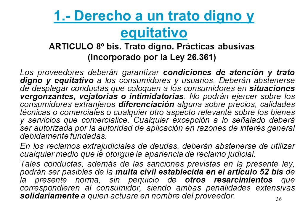 1.- Derecho a un trato digno y equitativo ARTICULO 8º bis. Trato digno. Prácticas abusivas (incorporado por la Ley 26.361) Los proveedores deberán gar