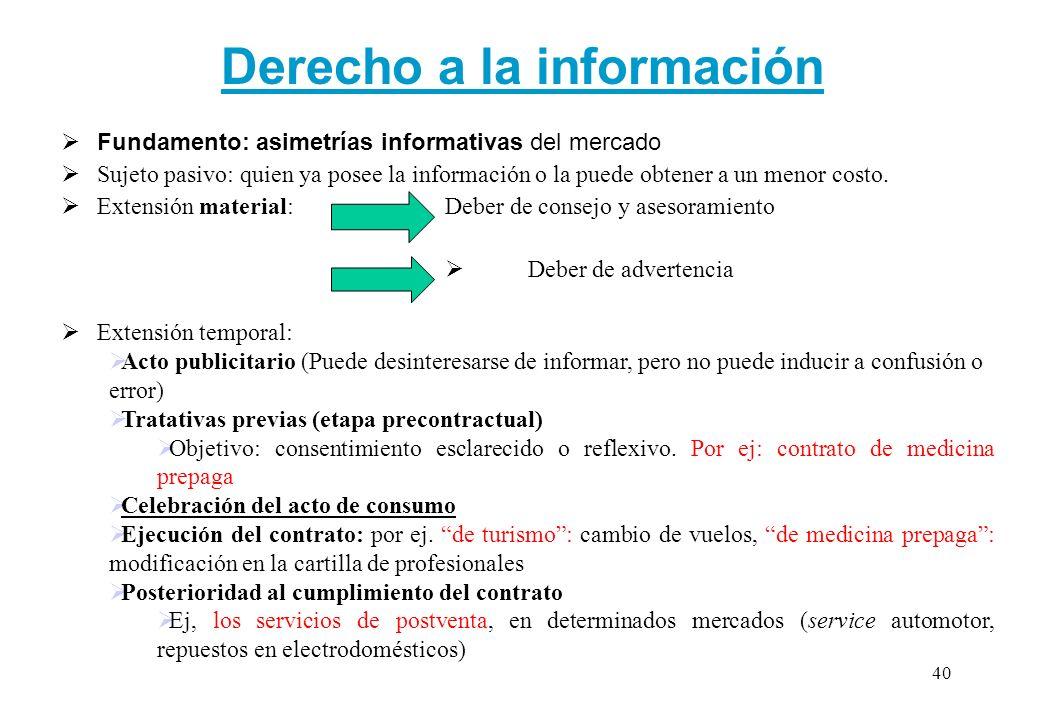 Derecho a la información Fundamento: asimetrías informativas del mercado Sujeto pasivo: quien ya posee la información o la puede obtener a un menor co