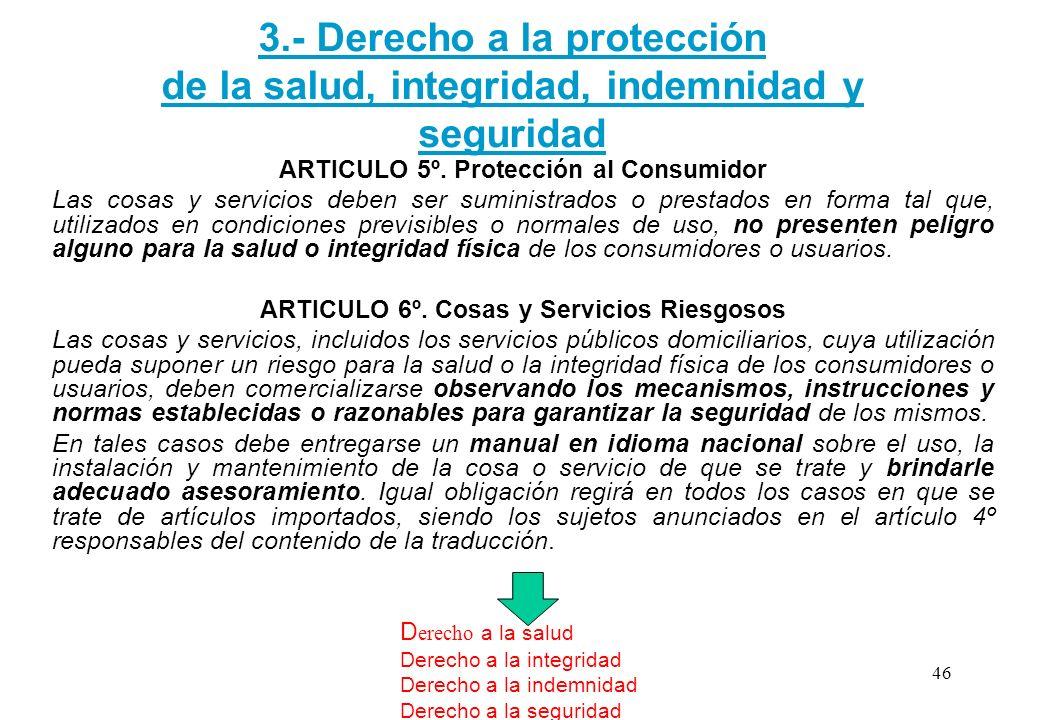 3.- Derecho a la protección de la salud, integridad, indemnidad y seguridad ARTICULO 5º. Protección al Consumidor Las cosas y servicios deben ser sumi