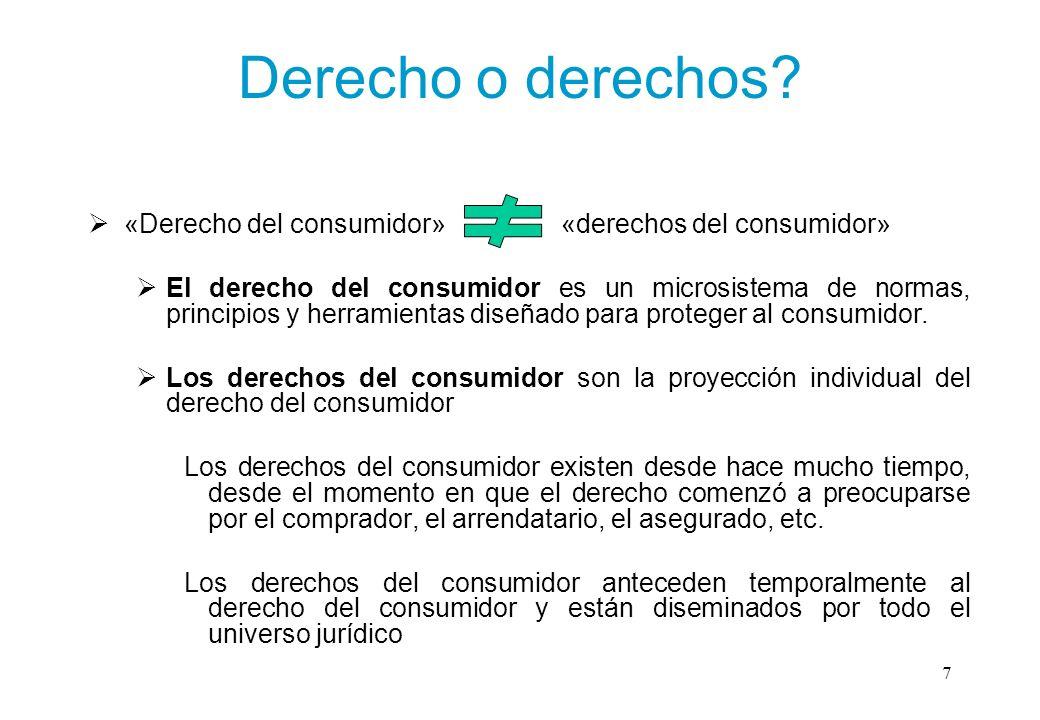 Derecho o derechos? «Derecho del consumidor» «derechos del consumidor» El derecho del consumidor es un microsistema de normas, principios y herramient