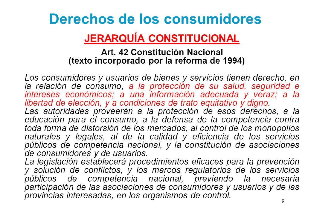 Derechos de los consumidores JERARQUÍA CONSTITUCIONAL Art. 42 Constitución Nacional (texto incorporado por la reforma de 1994) Los consumidores y usua