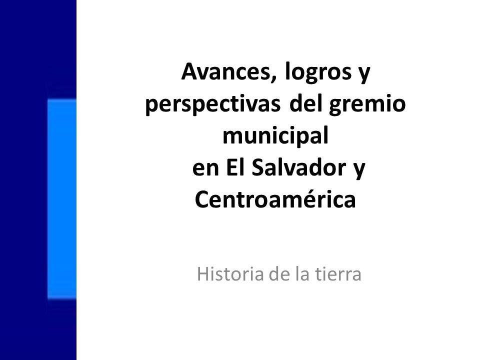 Avances, logros y perspectivas del gremio municipal en El Salvador y Centroamérica Historia de la tierra