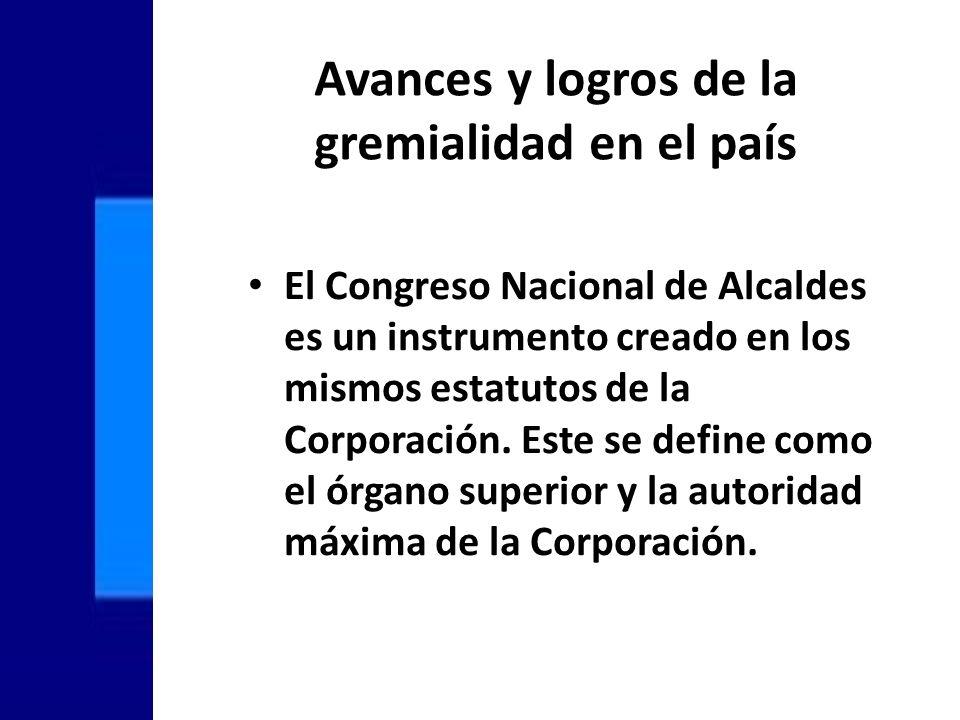 Avances y logros de la gremialidad en el país El Congreso Nacional de Alcaldes es un instrumento creado en los mismos estatutos de la Corporación.