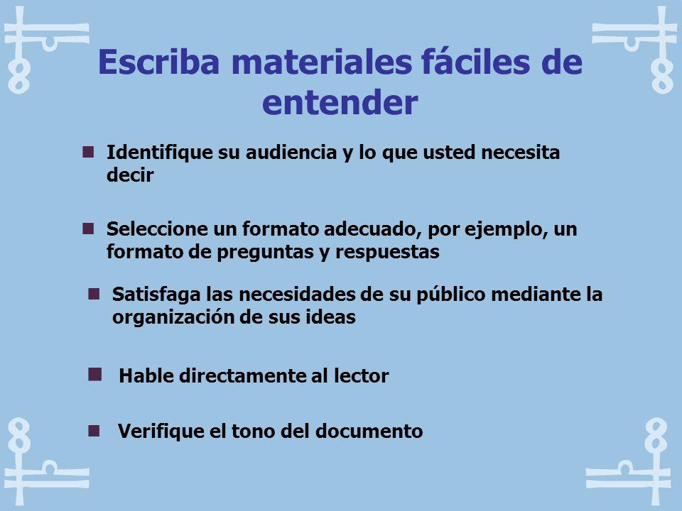 Escriba materiales fáciles de entender Identifique su audiencia y lo que usted necesita decir Seleccione un formato adecuado, por ejemplo, un formato