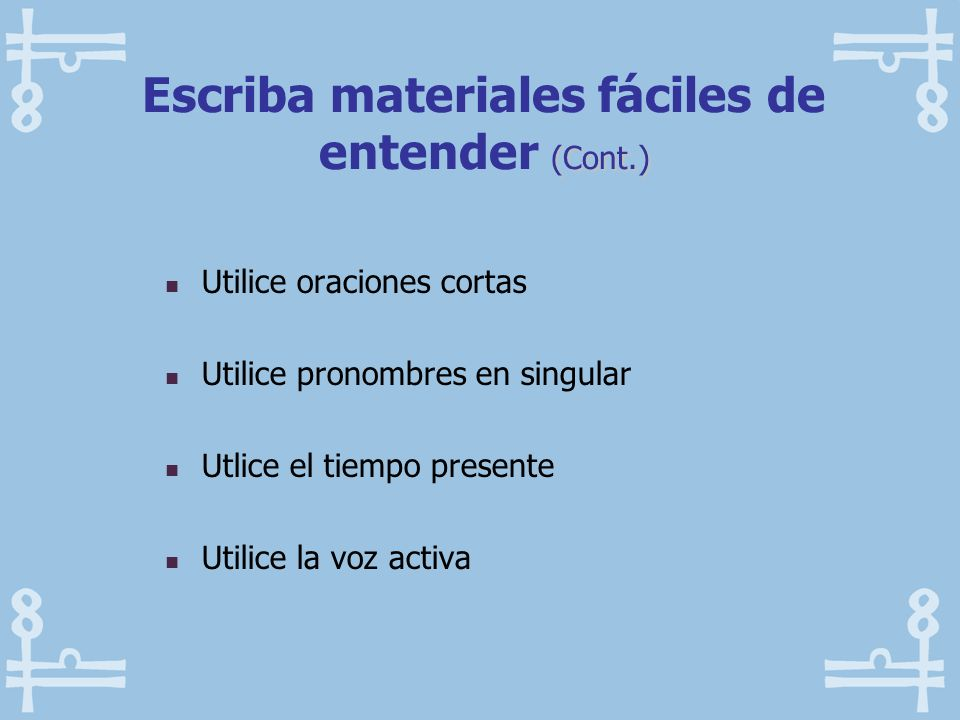 Utilice oraciones cortas Utilice pronombres en singular Utlice el tiempo presente Utilice la voz activa (Cont.) Escriba materiales fáciles de entender