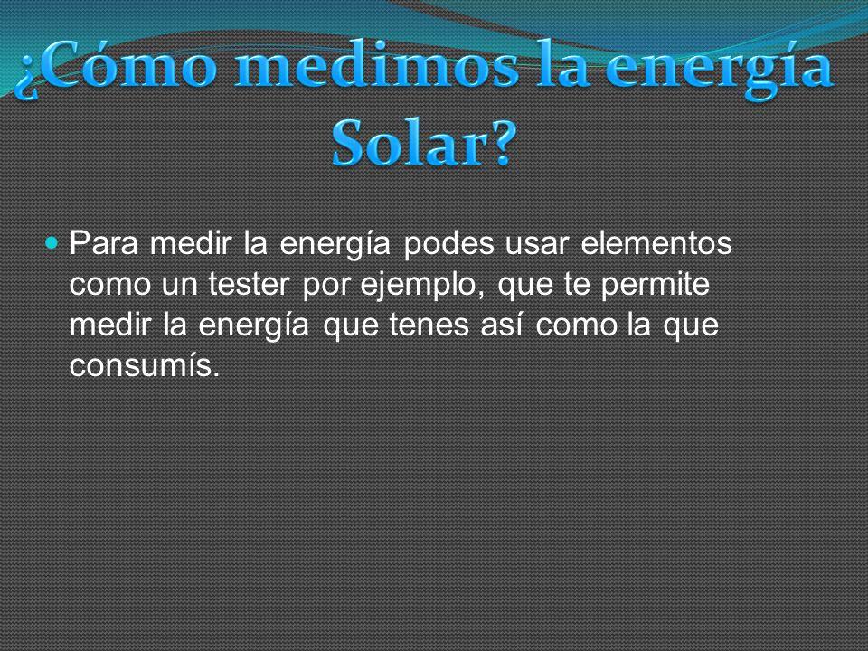 Para medir la energía podes usar elementos como un tester por ejemplo, que te permite medir la energía que tenes así como la que consumís.