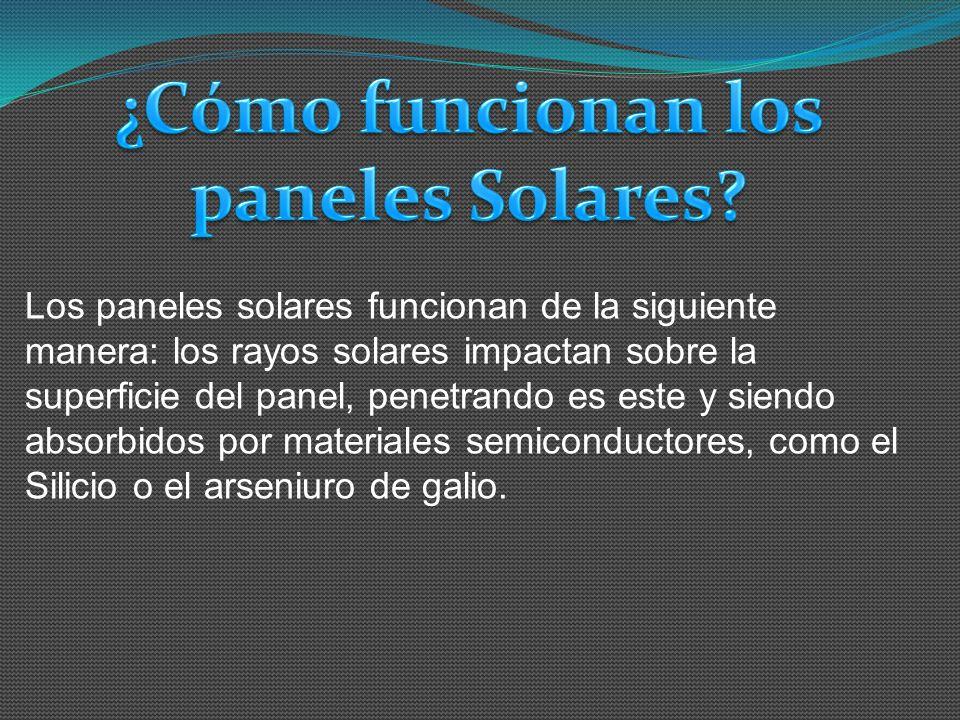Los paneles solares funcionan de la siguiente manera: los rayos solares impactan sobre la superficie del panel, penetrando es este y siendo absorbidos