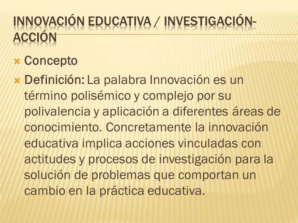 Concepto Definición: La palabra Innovación es un término polisémico y complejo por su polivalencia y aplicación a diferentes áreas de conocimiento. Co