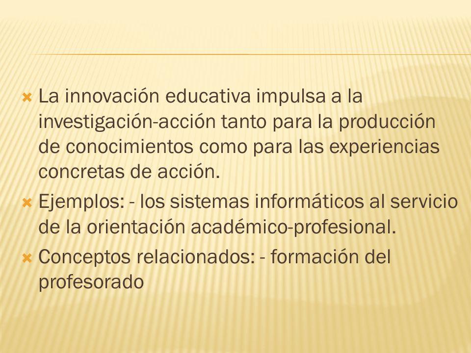 La innovación educativa impulsa a la investigación-acción tanto para la producción de conocimientos como para las experiencias concretas de acción. Ej