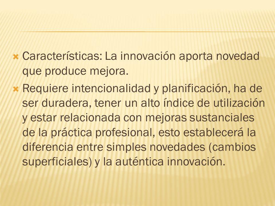 Características: La innovación aporta novedad que produce mejora. Requiere intencionalidad y planificación, ha de ser duradera, tener un alto índice d