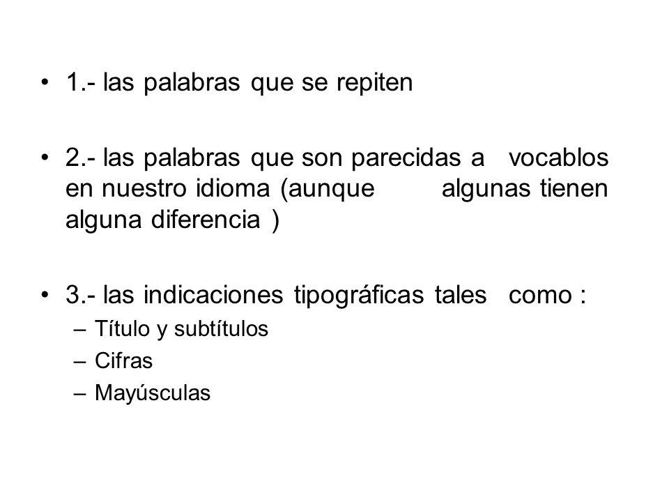 1.- las palabras que se repiten 2.- las palabras que son parecidas a vocablos en nuestro idioma (aunque algunas tienen alguna diferencia ) 3.- las ind
